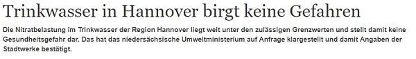 Trinkwasser in Hannover birgt keine Gefahren Die Nitratbelastung im Trinkwasser der Region Hannover liegt weit unter den zulässigen Grenzwerten und stellt damit keine Gesundheitsgefahr dar. Das hat das niedersächsische Umweltministerium auf Anfrage klargestellt und damit Angaben der Stadtwerke bestätigt.