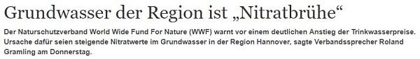 """Grundwasser der Region ist """"Nitratbrühe"""" Der Naturschutzverband World Wide Fund For Nature (WWF) warnt vor einem deutlichen Anstieg der Trinkwasserpreise. Ursache dafür seien steigende Nitratwerte im Grundwasser in der Region Hannover, sagte Verbandssprecher Roland Gramling am Donnerstag."""
