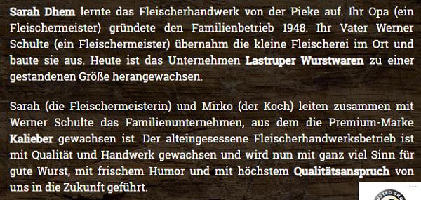 Sarah Dhem lernte das Fleischerhandwerk von der Pieke auf. Ihr Opa (ein Fleischermeister) gründete den Familienbetrieb 1948. Ihr Vater Werner Schulte (ein Fleischermeister) übernahm die kleine Fleischerei im Ort und baute sie aus. Heute ist das Unternehmen Lastruper Wurstwaren zu einer gestandenen Größe herangewachsen. Sarah (die Fleischermeisterin) und Mirko (der Koch) leiten zusammen mit Werner Schulte das Familienunternehmen, aus dem die Premium-Marke Kalieber gewachsen ist. Der alteingesessene Fleischerhandwerksbetrieb ist mit Qualität und Handwerk gewachsen und wird nun mit ganz viel Sinn für gute Wurst, mit frischem Humor und mit höchstem Qualitätsanspruch von uns in die Zukunft geführt.