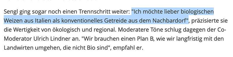 """Sengl ging sogar noch einen Trennschritt weiter: """"Ich möchte lieber biologischen Weizen aus Italien als konventionelles Getreide aus dem Nachbardorf"""", präzisierte sie die Wertigkeit von ökologisch und regional. Moderatere Töne schlug dagegen der Co-Moderator Ulrich Lindner an. """"Wir brauchen einen Plan B, wie wir langfristig mit den Landwirten umgehen, die nicht Bio sind"""", empfahl er."""